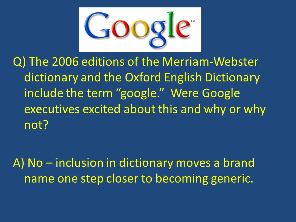 Q) The 2006 editions of the Merriam-Webster dictionary and the Oxford English Dictionary include the term google. Were Google executives excited about this and why or why not.