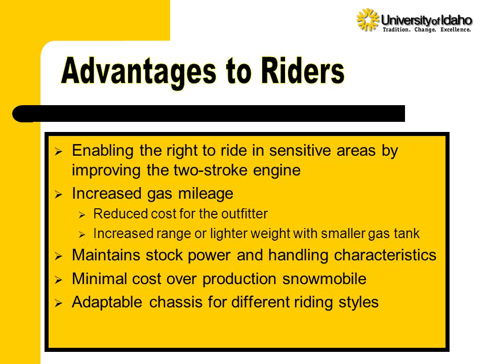  Enabling the right to ride in sensitive areas by improving the two-stroke engine  Increased gas mileage  Reduced cost for the outfitter  Increased range or lighter weight with smaller gas tank  Maintains stock power and handling characteristics  Minimal cost over production snowmobile  Adaptable chassis for different riding styles