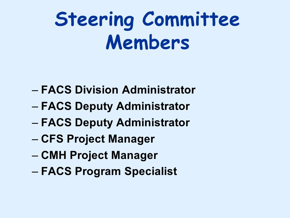 Steering Committee Members –FACS Division Administrator –FACS Deputy Administrator –CFS Project Manager –CMH Project Manager –FACS Program Specialist