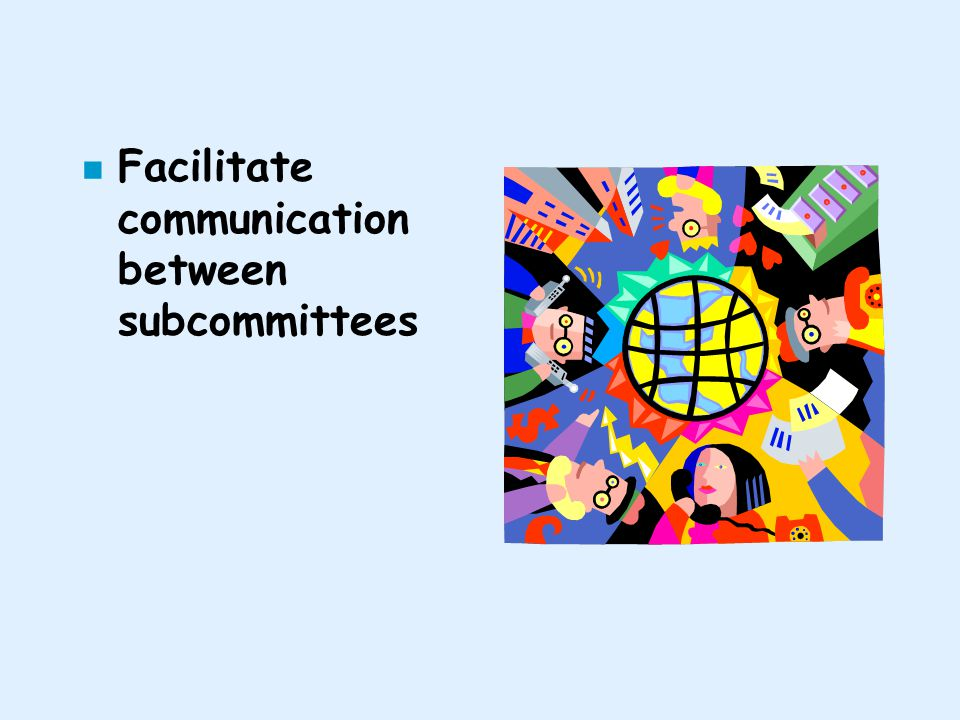 n Facilitate communication between subcommittees