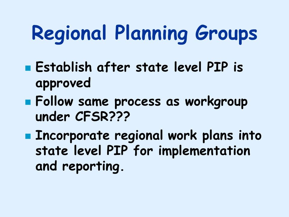 Regional Planning Groups n Establish after state level PIP is approved n Follow same process as workgroup under CFSR .