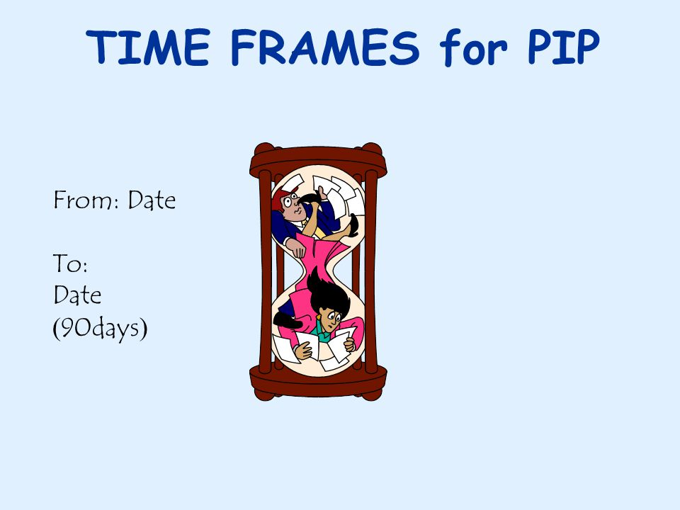 TIME FRAMES for PIP From: Date To: Date ( 90days )