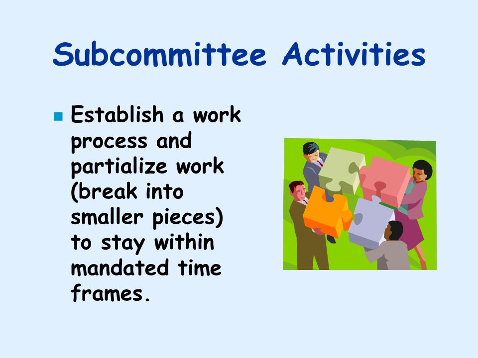Subcommittee Activities Establish a work process and partialize work (break into smaller pieces) to stay within mandated time frames.