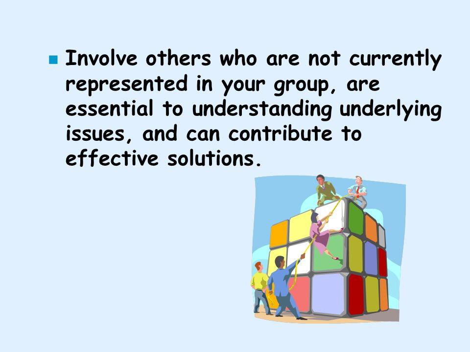 Involve others who are not currently represented in your group, are essential to understanding underlying issues, and can contribute to effective solutions.