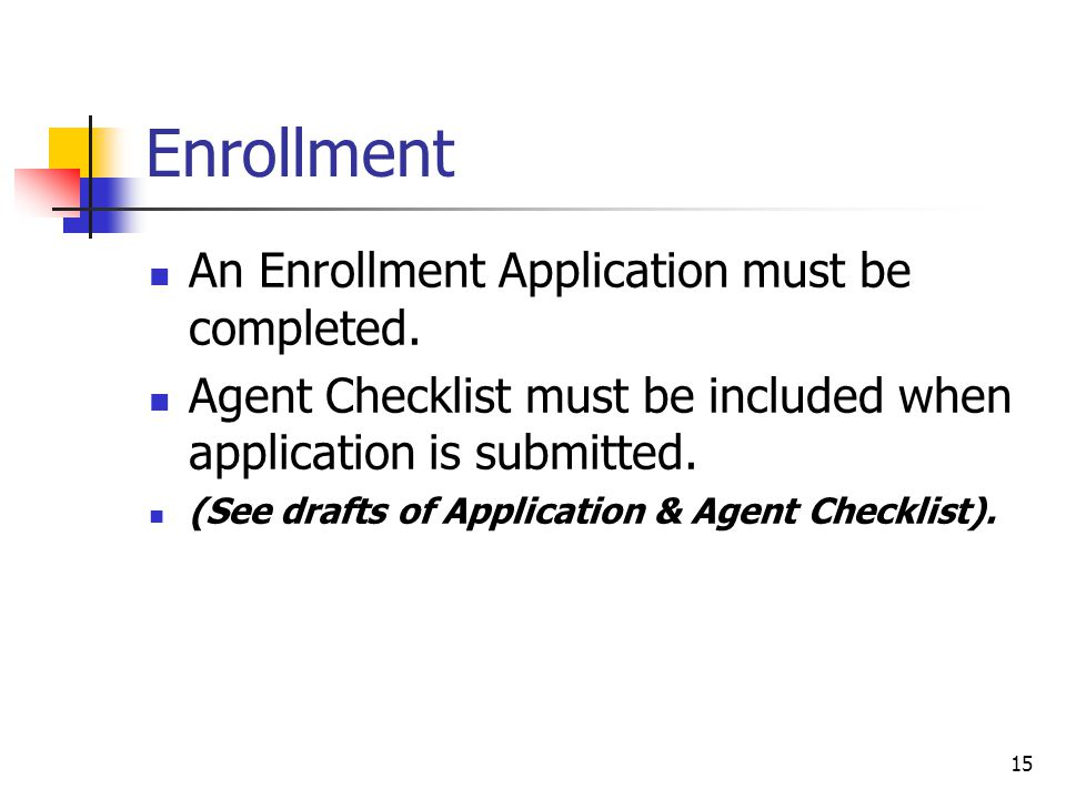 15 Enrollment An Enrollment Application must be completed. Agent Checklist must be included when application is submitted. (See drafts of Application