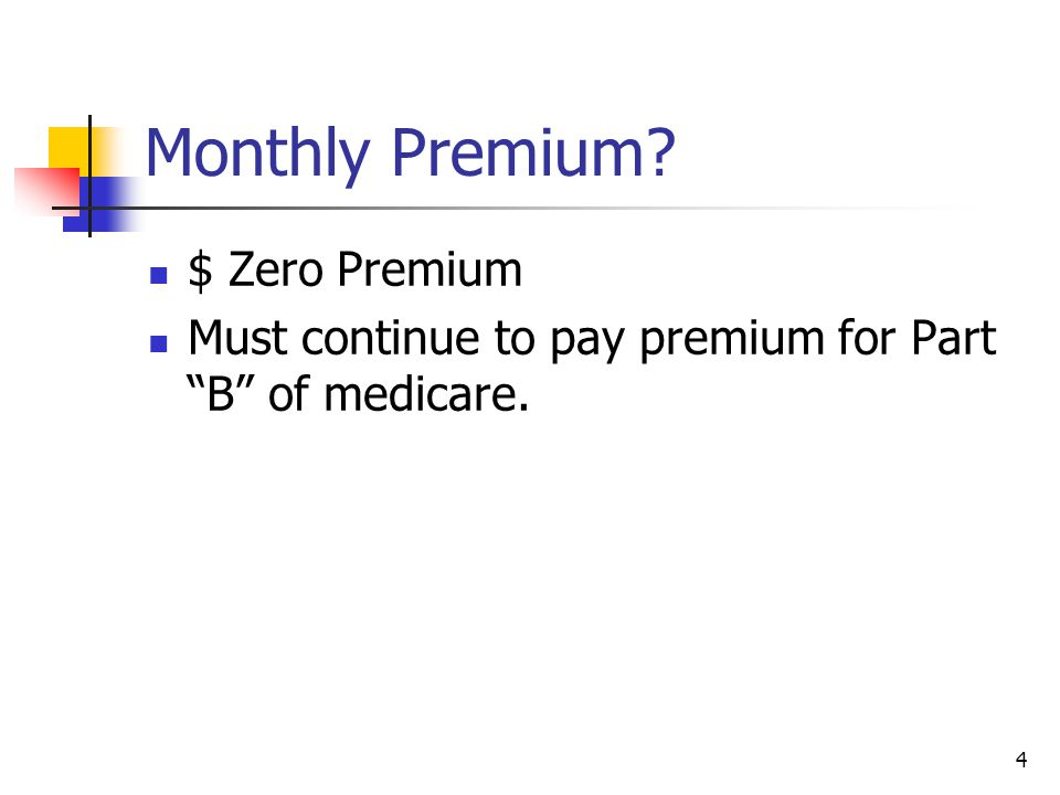 """4 Monthly Premium? $ Zero Premium Must continue to pay premium for Part """"B"""" of medicare."""