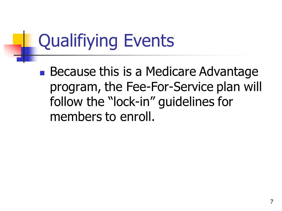 """7 Qualifiying Events Because this is a Medicare Advantage program, the Fee-For-Service plan will follow the """"lock-in"""" guidelines for members to enroll"""