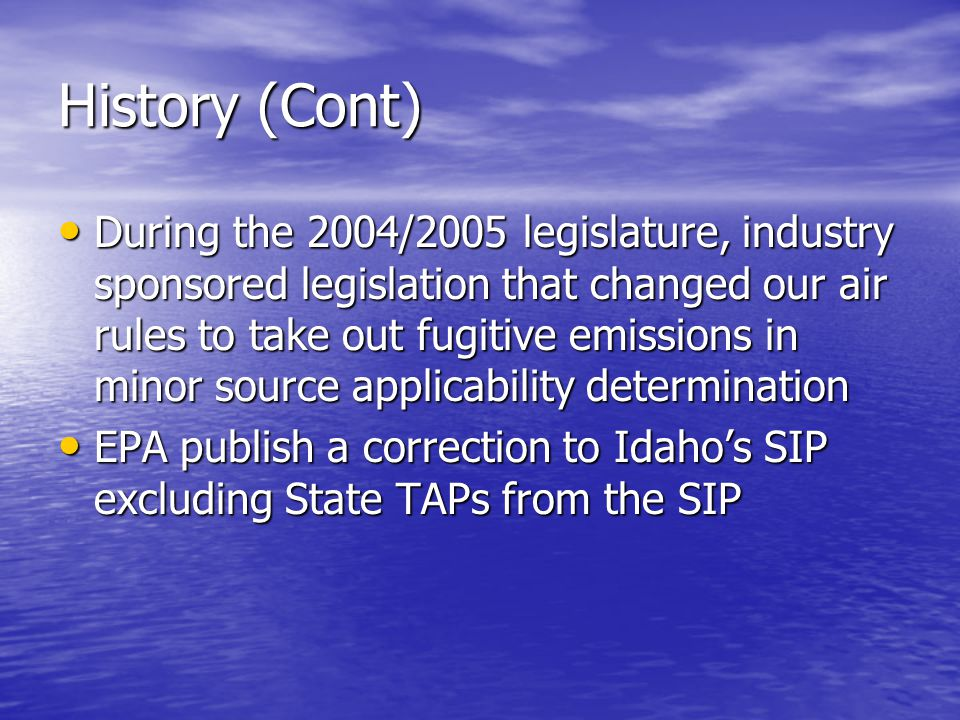 History (Cont) During the 2004/2005 legislature, industry sponsored legislation that changed our air rules to take out fugitive emissions in minor sou