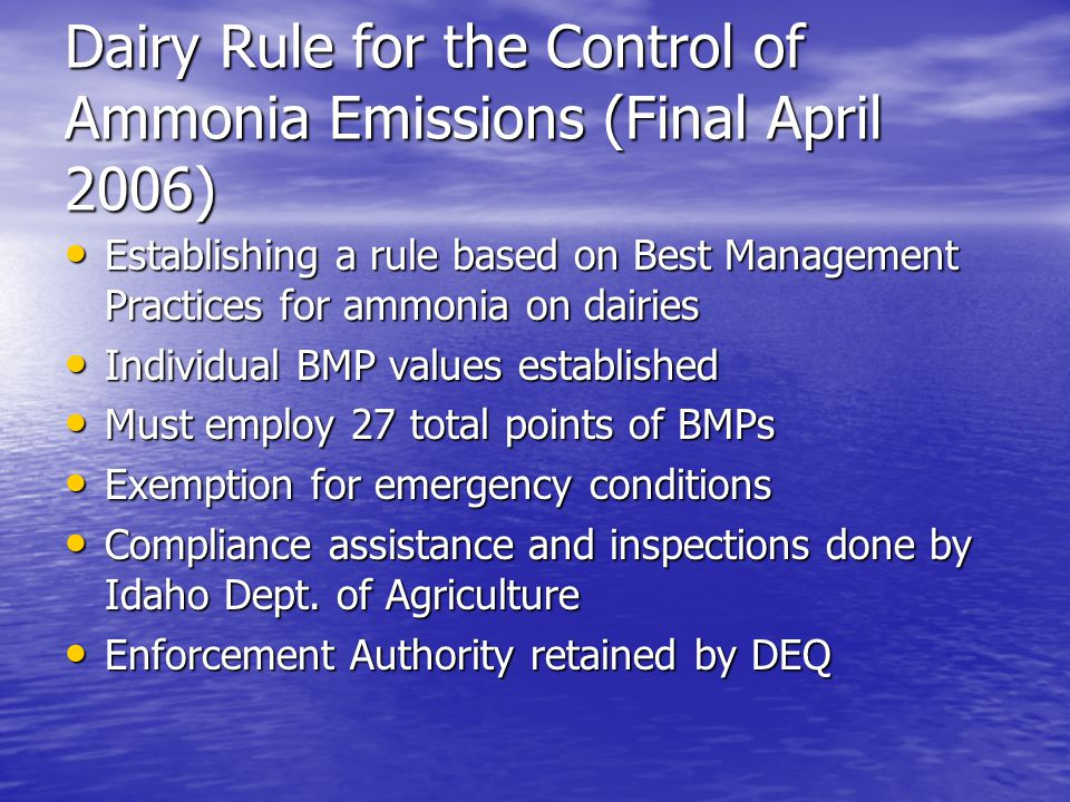 Dairy Rule for the Control of Ammonia Emissions (Final April 2006) Establishing a rule based on Best Management Practices for ammonia on dairies Establishing a rule based on Best Management Practices for ammonia on dairies Individual BMP values established Individual BMP values established Must employ 27 total points of BMPs Must employ 27 total points of BMPs Exemption for emergency conditions Exemption for emergency conditions Compliance assistance and inspections done by Idaho Dept.