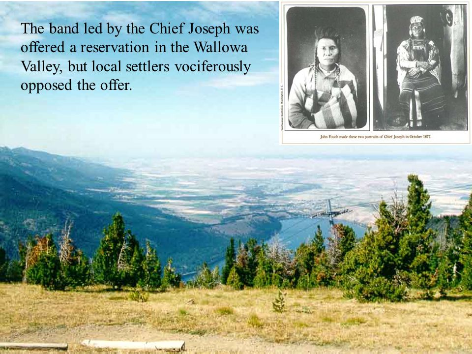 The band led by the Chief Joseph was offered a reservation in the Wallowa Valley, but local settlers vociferously opposed the offer.