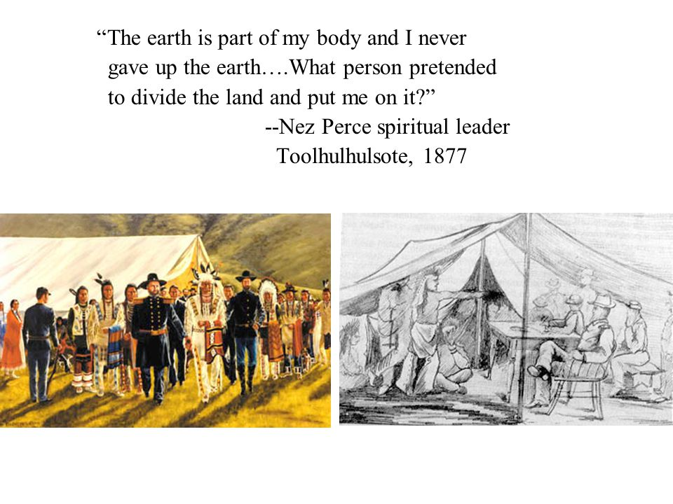 The earth is part of my body and I never gave up the earth….What person pretended to divide the land and put me on it --Nez Perce spiritual leader Toolhulhulsote, 1877