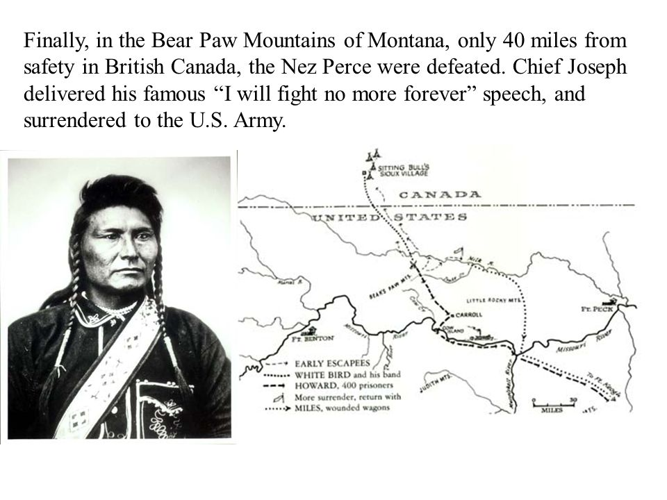 Finally, in the Bear Paw Mountains of Montana, only 40 miles from safety in British Canada, the Nez Perce were defeated.