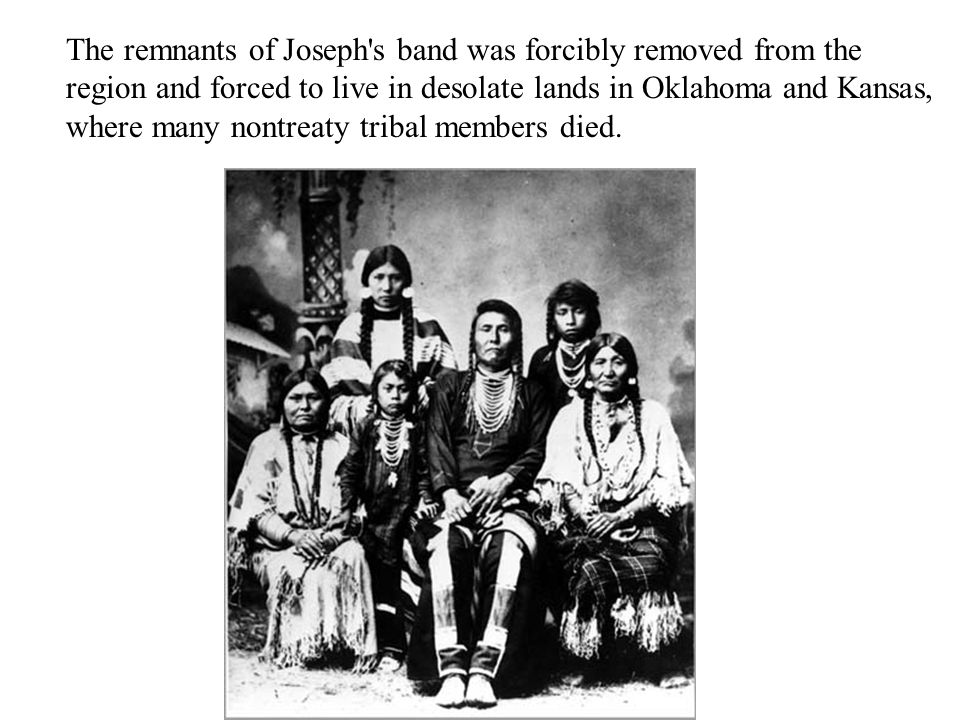 The remnants of Joseph s band was forcibly removed from the region and forced to live in desolate lands in Oklahoma and Kansas, where many nontreaty tribal members died.