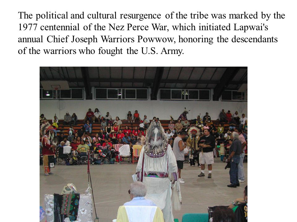 The political and cultural resurgence of the tribe was marked by the 1977 centennial of the Nez Perce War, which initiated Lapwai s annual Chief Joseph Warriors Powwow, honoring the descendants of the warriors who fought the U.S.