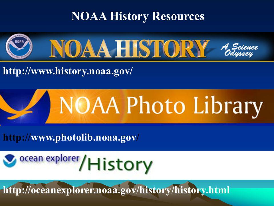 http://www.history.noaa.gov/ http://www.photolib.noaa.gov/ http://oceanexplorer.noaa.gov/history/history.html NOAA History Resources