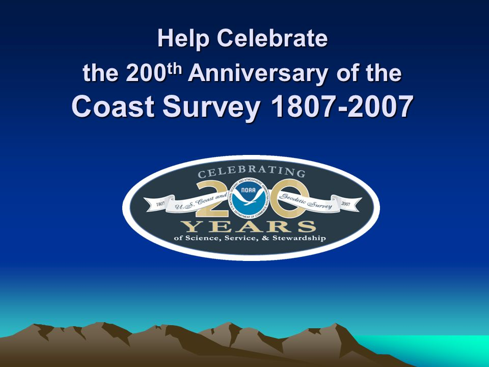 Help Celebrate the 200 th Anniversary of the Coast Survey 1807-2007