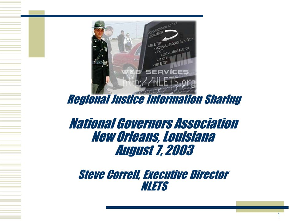 1 Regional Justice Information Sharing National Governors Association New Orleans, Louisiana August 7, 2003 Steve Correll, Executive Director NLETS