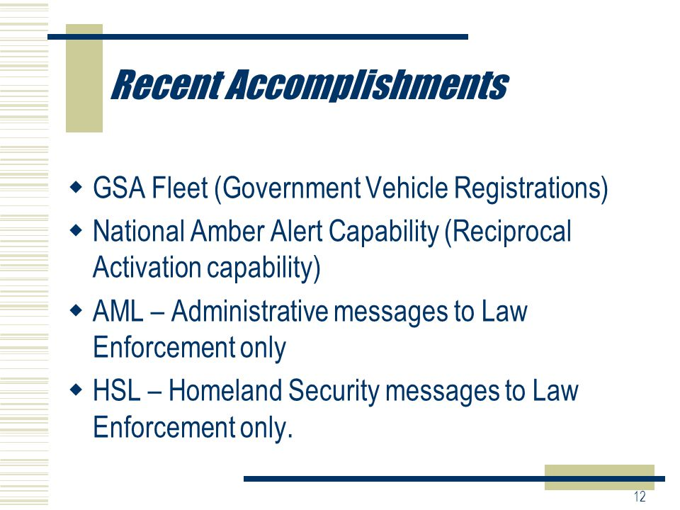 12 Recent Accomplishments  GSA Fleet (Government Vehicle Registrations)  National Amber Alert Capability (Reciprocal Activation capability)  AML – Administrative messages to Law Enforcement only  HSL – Homeland Security messages to Law Enforcement only.