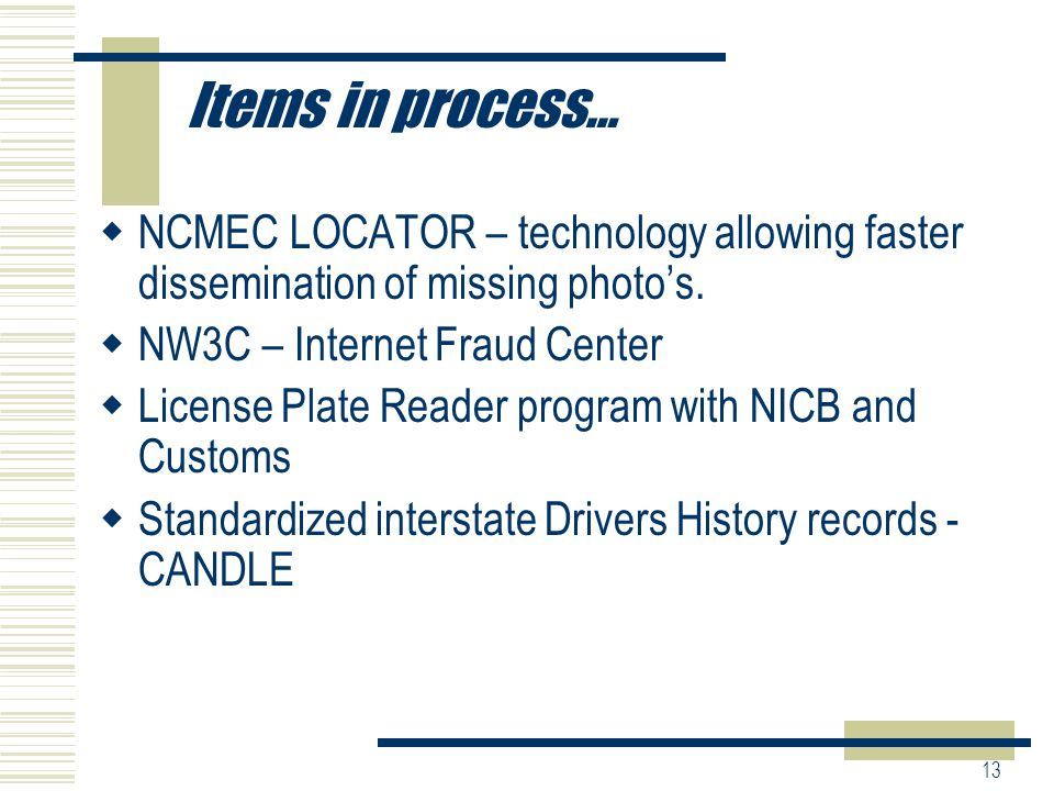 13 Items in process…  NCMEC LOCATOR – technology allowing faster dissemination of missing photo's.
