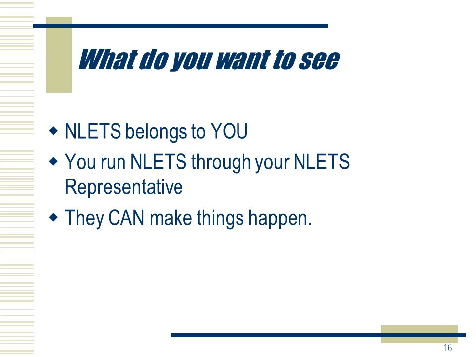 16 What do you want to see  NLETS belongs to YOU  You run NLETS through your NLETS Representative  They CAN make things happen.