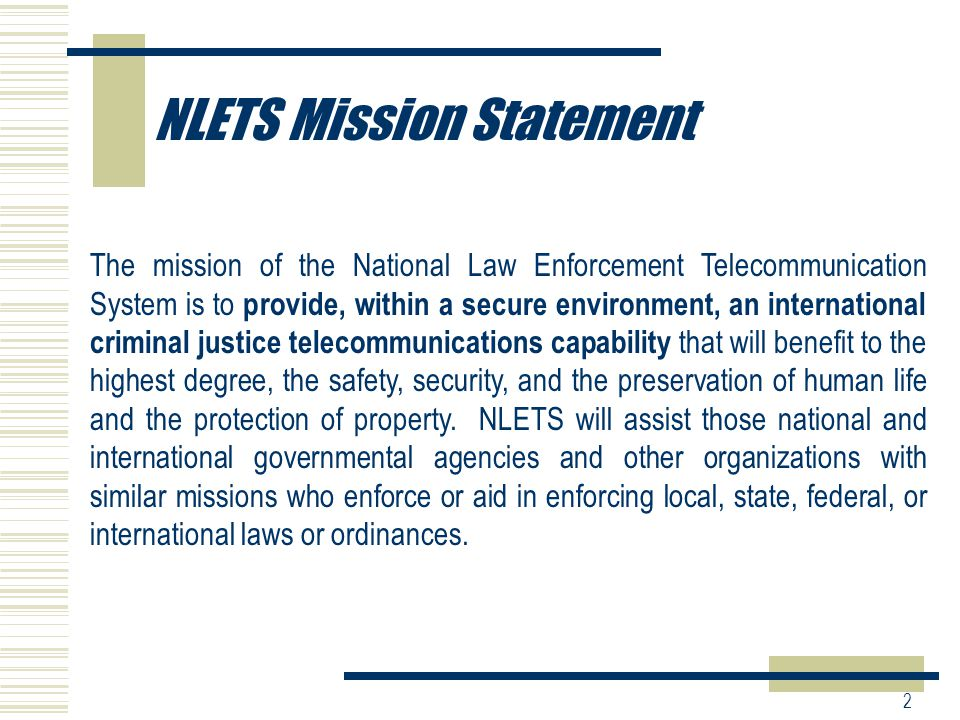 2 NLETS Mission Statement The mission of the National Law Enforcement Telecommunication System is to provide, within a secure environment, an international criminal justice telecommunications capability that will benefit to the highest degree, the safety, security, and the preservation of human life and the protection of property.