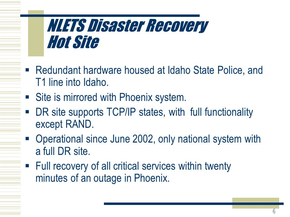 6 NLETS Disaster Recovery Hot Site  Redundant hardware housed at Idaho State Police, and T1 line into Idaho.