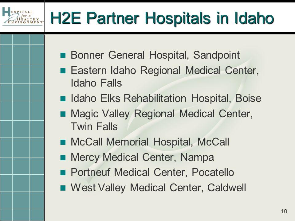 10 H2E Partner Hospitals in Idaho Bonner General Hospital, Sandpoint Eastern Idaho Regional Medical Center, Idaho Falls Idaho Elks Rehabilitation Hospital, Boise Magic Valley Regional Medical Center, Twin Falls McCall Memorial Hospital, McCall Mercy Medical Center, Nampa Portneuf Medical Center, Pocatello West Valley Medical Center, Caldwell