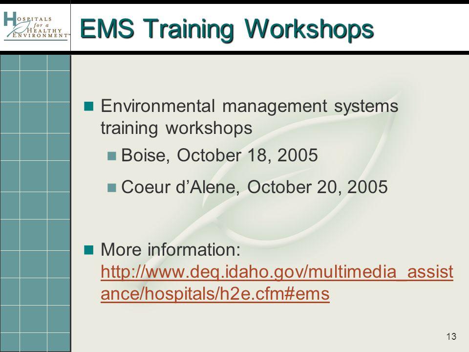13 EMS Training Workshops Environmental management systems training workshops Boise, October 18, 2005 Coeur d'Alene, October 20, 2005 More information: http://www.deq.idaho.gov/multimedia_assist ance/hospitals/h2e.cfm#ems http://www.deq.idaho.gov/multimedia_assist ance/hospitals/h2e.cfm#ems