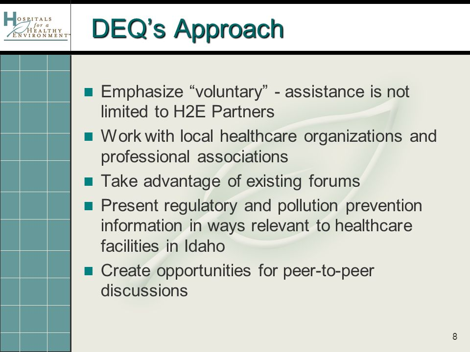 8 DEQ's Approach Emphasize voluntary - assistance is not limited to H2E Partners Work with local healthcare organizations and professional associations Take advantage of existing forums Present regulatory and pollution prevention information in ways relevant to healthcare facilities in Idaho Create opportunities for peer-to-peer discussions