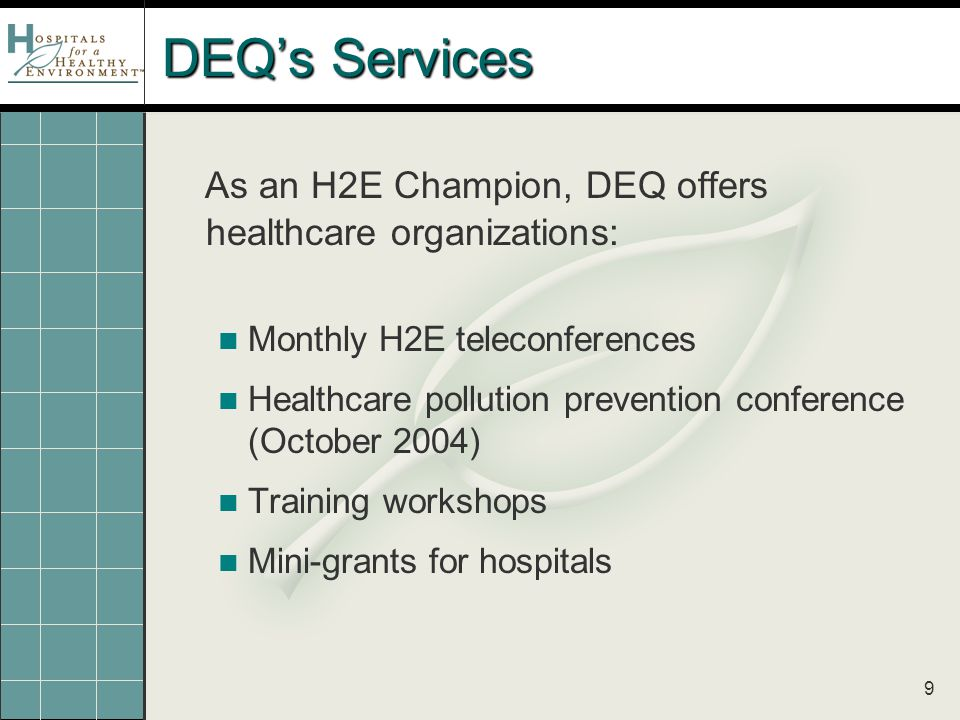 9 DEQ's Services As an H2E Champion, DEQ offers healthcare organizations: Monthly H2E teleconferences Healthcare pollution prevention conference (October 2004) Training workshops Mini-grants for hospitals