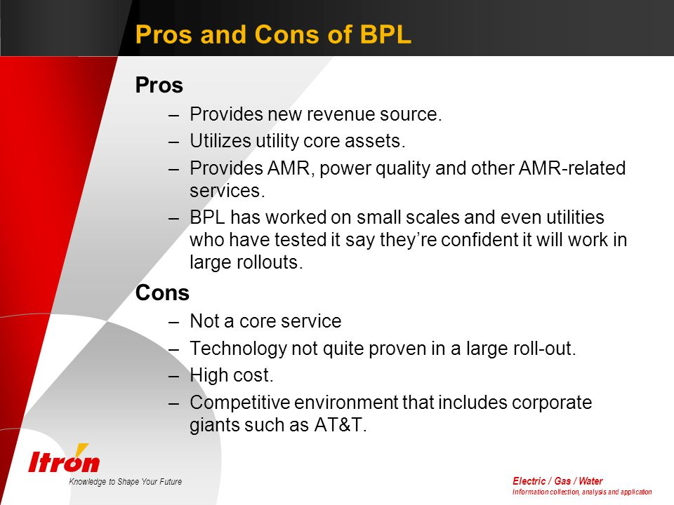 Electric / Gas / Water Information collection, analysis and application Knowledge to Shape Your Future Pros and Cons of BPL Pros –Provides new revenue source.