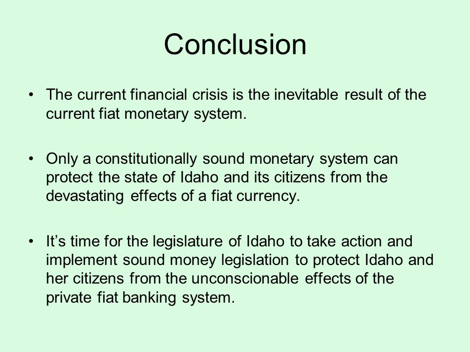 Conclusion The current financial crisis is the inevitable result of the current fiat monetary system.