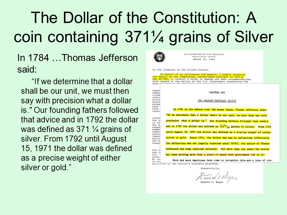 The Dollar of the Constitution: A coin containing 371¼ grains of Silver In 1784 …Thomas Jefferson said: If we determine that a dollar shall be our unit, we must then say with precision what a dollar is. Our founding fathers followed that advice and in 1792 the dollar was defined as 371 ¼ grains of silver.
