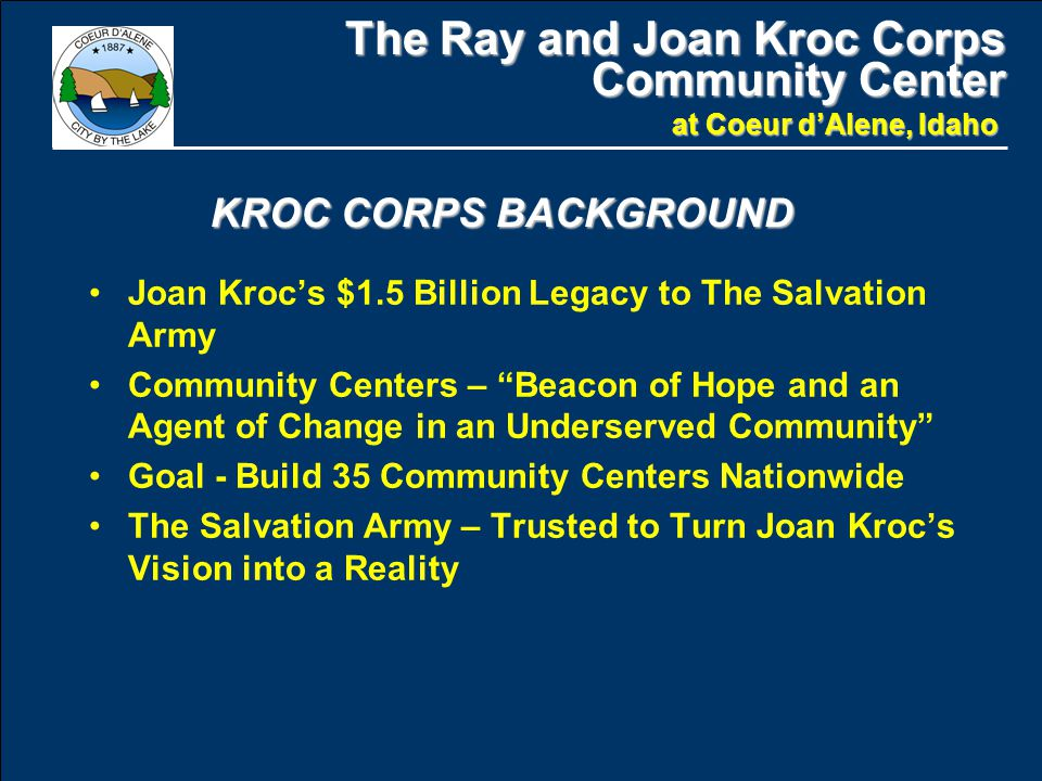 The Ray and Joan Kroc Corps Community Center at Coeur d'Alene, Idaho Joan Kroc's $1.5 Billion Legacy to The Salvation Army Community Centers – Beacon of Hope and an Agent of Change in an Underserved Community Goal - Build 35 Community Centers Nationwide The Salvation Army – Trusted to Turn Joan Kroc's Vision into a Reality KROC CORPS BACKGROUND