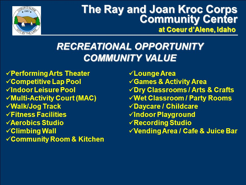 The Ray and Joan Kroc Corps Community Center at Coeur d'Alene, Idaho Performing Arts Theater Competitive Lap Pool Indoor Leisure Pool Multi-Activity Court (MAC) Walk/Jog Track Fitness Facilities Aerobics Studio Climbing Wall Community Room & Kitchen RECREATIONAL OPPORTUNITY COMMUNITY VALUE Lounge Area Games & Activity Area Dry Classrooms / Arts & Crafts Wet Classroom / Party Rooms Daycare / Childcare Indoor Playground Recording Studio Vending Area / Cafe & Juice Bar