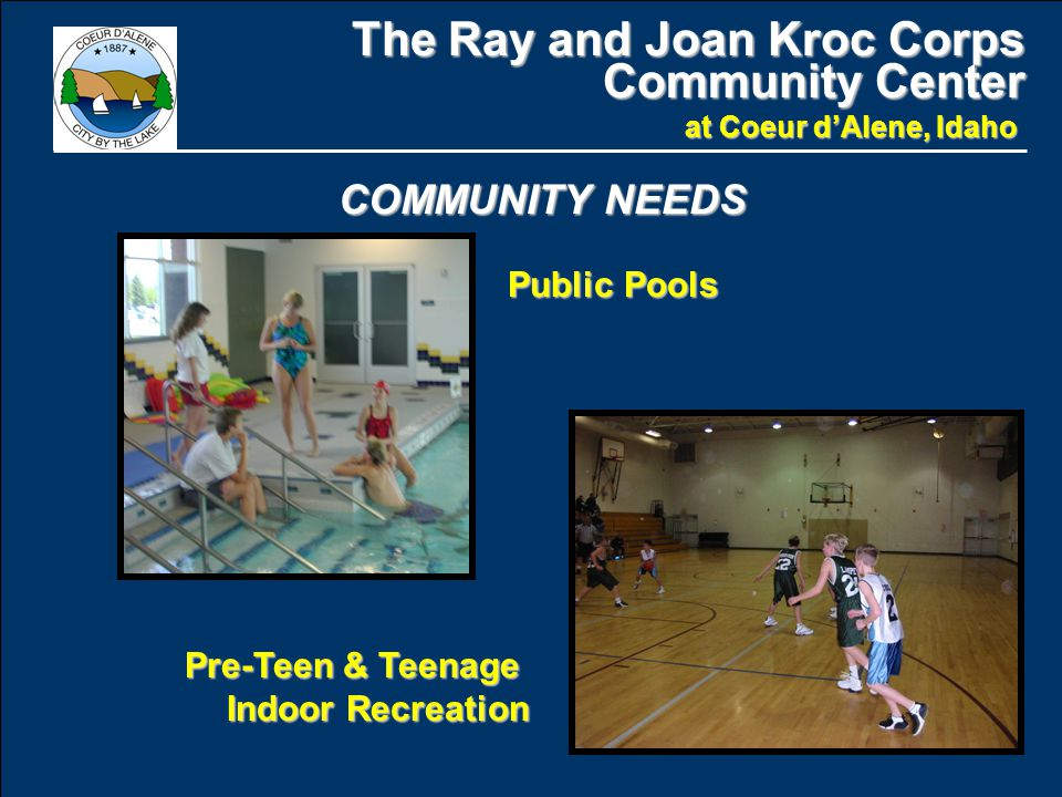 The Ray and Joan Kroc Corps Community Center at Coeur d'Alene, Idaho COMMUNITY NEEDS Public Pools Pre-Teen & Teenage Indoor Recreation