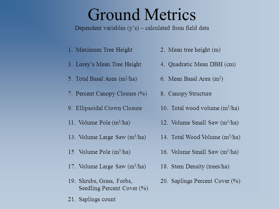 Ground Metrics Dependent variables (y's) – calculated from field data 1. Maximum Tree Height2. Mean tree height (m) 3. Lorey's Mean Tree Height4. Quad