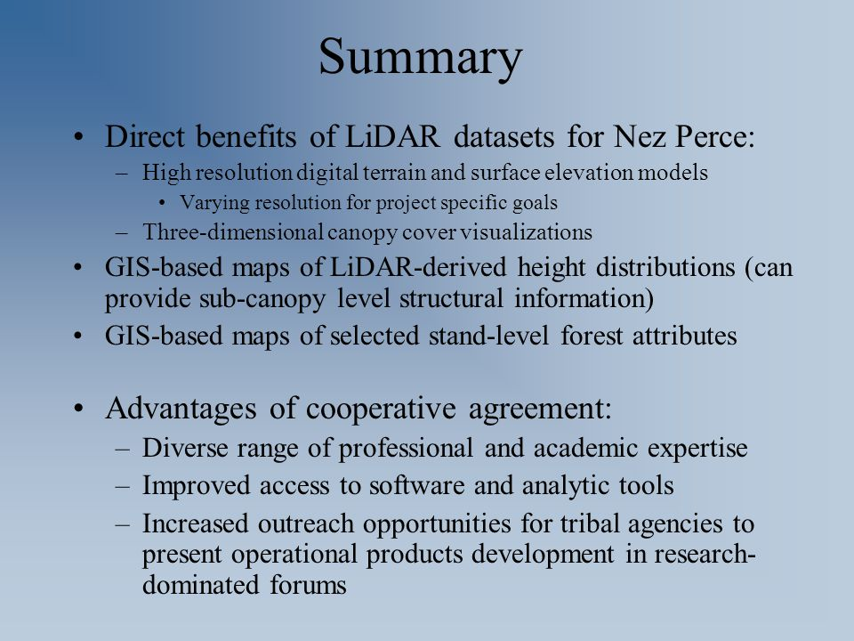 Summary Direct benefits of LiDAR datasets for Nez Perce: –High resolution digital terrain and surface elevation models Varying resolution for project