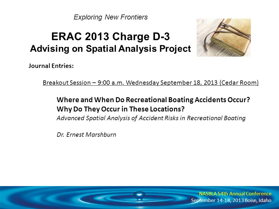 NASBLA 54th Annual Conference September 14-18, 2013 Boise, Idaho Exploring New Frontiers ERAC 2013 Charge D-3 Advising on Spatial Analysis Project Journal Entries: Breakout Session – 9:00 a.m.