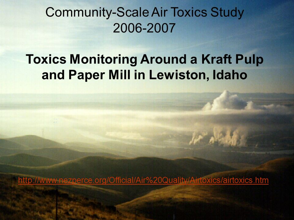 Community-Scale Air Toxics Study 2006-2007 Toxics Monitoring Around a Kraft Pulp and Paper Mill in Lewiston, Idaho http://www.nezperce.org/Official/Air%20Quality/Airtoxics/airtoxics.htm