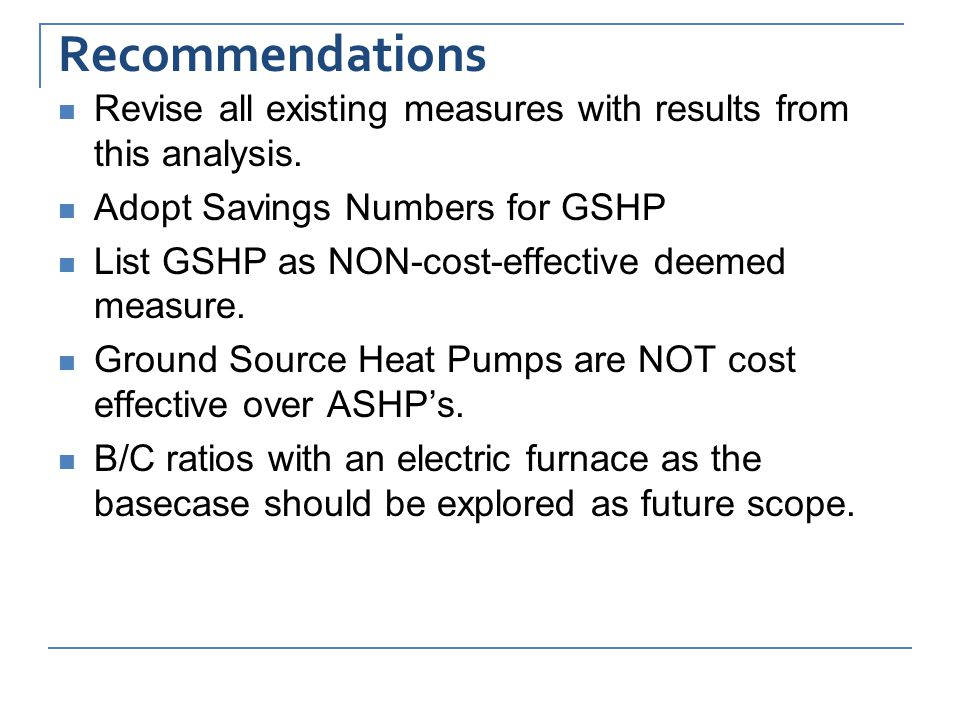 Recommendations Revise all existing measures with results from this analysis. Adopt Savings Numbers for GSHP List GSHP as NON-cost-effective deemed me