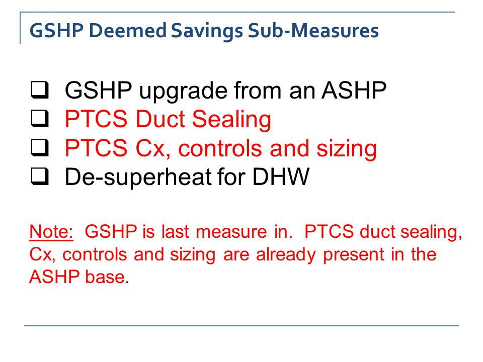 GSHP Deemed Savings Sub-Measures  GSHP upgrade from an ASHP  PTCS Duct Sealing  PTCS Cx, controls and sizing  De-superheat for DHW Note: GSHP is last measure in.