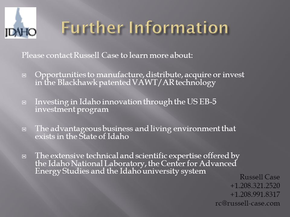 Please contact Russell Case to learn more about:  Opportunities to manufacture, distribute, acquire or invest in the Blackhawk patented VAWT/AR technology  Investing in Idaho innovation through the US EB-5 investment program  The advantageous business and living environment that exists in the State of Idaho  The extensive technical and scientific expertise offered by the Idaho National Laboratory, the Center for Advanced Energy Studies and the Idaho university system Russell Case +1.208.321.2520 +1.208.991.8317 rc@russell-case.com