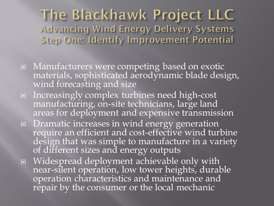  Manufacturers were competing based on exotic materials, sophisticated aerodynamic blade design, wind forecasting and size  Increasingly complex turbines need high-cost manufacturing, on-site technicians, large land areas for deployment and expensive transmission  Dramatic increases in wind energy generation require an efficient and cost-effective wind turbine design that was simple to manufacture in a variety of different sizes and energy outputs  Widespread deployment achievable only with near-silent operation, low tower heights, durable operation characteristics and maintenance and repair by the consumer or the local mechanic