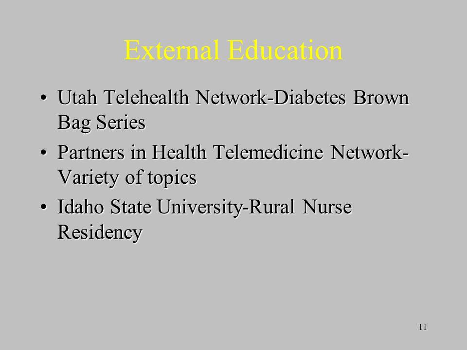 11 External Education Utah Telehealth Network-Diabetes Brown Bag SeriesUtah Telehealth Network-Diabetes Brown Bag Series Partners in Health Telemedicine Network- Variety of topicsPartners in Health Telemedicine Network- Variety of topics Idaho State University-Rural Nurse ResidencyIdaho State University-Rural Nurse Residency
