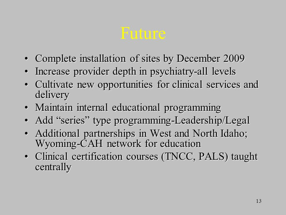 13 Future Complete installation of sites by December 2009Complete installation of sites by December 2009 Increase provider depth in psychiatry-all levelsIncrease provider depth in psychiatry-all levels Cultivate new opportunities for clinical services and deliveryCultivate new opportunities for clinical services and delivery Maintain internal educational programmingMaintain internal educational programming Add series type programming-Leadership/LegalAdd series type programming-Leadership/Legal Additional partnerships in West and North Idaho; Wyoming-CAH network for educationAdditional partnerships in West and North Idaho; Wyoming-CAH network for education Clinical certification courses (TNCC, PALS) taught centrallyClinical certification courses (TNCC, PALS) taught centrally