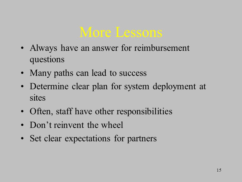 15 More Lessons Always have an answer for reimbursement questions Many paths can lead to success Determine clear plan for system deployment at sites Often, staff have other responsibilities Don't reinvent the wheel Set clear expectations for partners