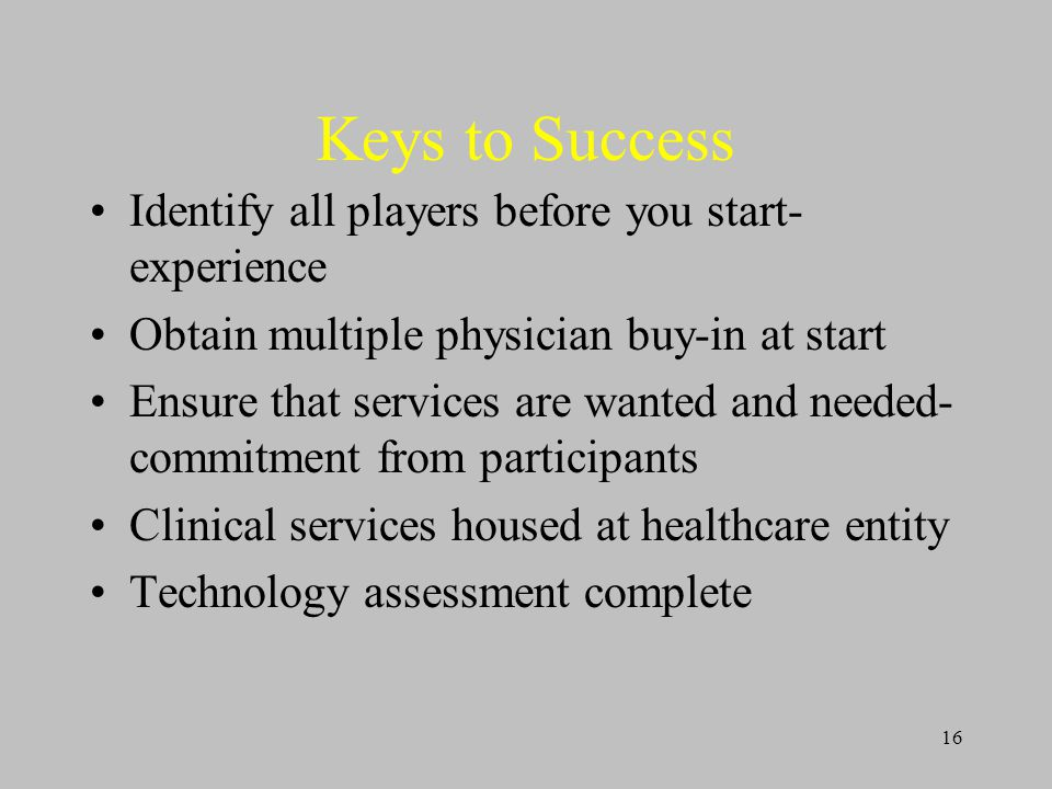 16 Keys to Success Identify all players before you start- experience Obtain multiple physician buy-in at start Ensure that services are wanted and needed- commitment from participants Clinical services housed at healthcare entity Technology assessment complete