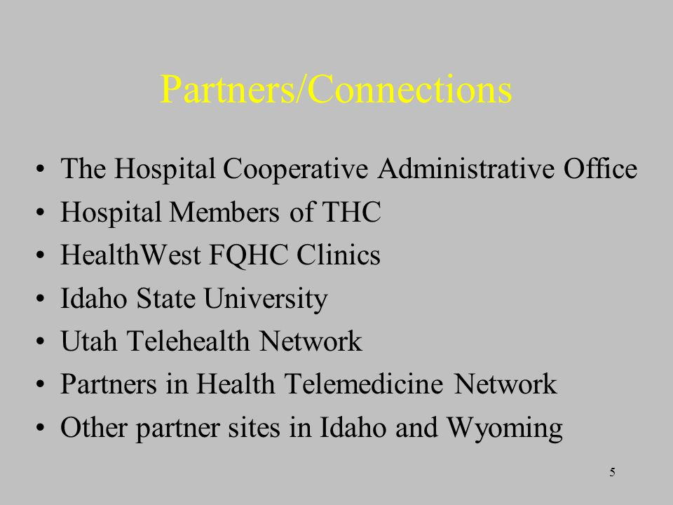5 Partners/Connections The Hospital Cooperative Administrative Office Hospital Members of THC HealthWest FQHC Clinics Idaho State University Utah Telehealth Network Partners in Health Telemedicine Network Other partner sites in Idaho and Wyoming