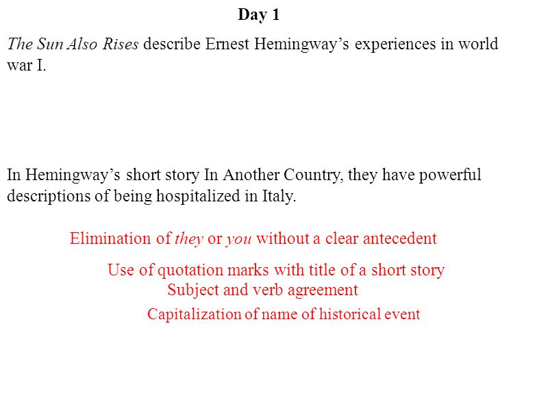 Day 1 Subject and verb agreement Capitalization of name of historical event Use of quotation marks with title of a short story Elimination of they or